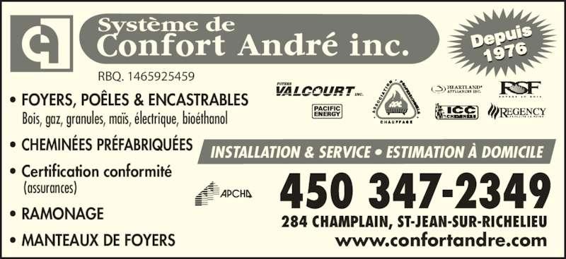 Système De Confort André Inc (450-347-2349) - Annonce illustrée======= - Système de 284 CHAMPLAIN, ST-JEAN-SUR-RICHELIEU www.confortandre.com RBQ. 1465925459 • FOYERS, POÊLES & ENCASTRABLES     Bois, gaz, granules, maïs, électrique, bioéthanol • CHEMINÉES PRÉFABRIQUÉES • Certification conformité   (assurances) • RAMONAGE  • MANTEAUX DE FOYERS INSTALLATION & SERVICE • ESTIMATION À DOMICILE Depui 1976