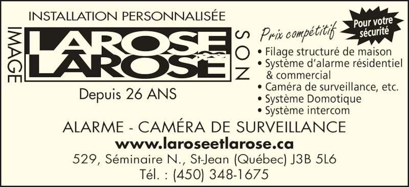 Larose & Larose Image & Son (450-348-1675) - Annonce illustrée======= - 529, Séminaire N., St-Jean (Québec) J3B 5L6 Tél. : (450) 348-1675 ALARME - CAMÉRA DE SURVEILLANCE www.laroseetlarose.ca INSTALLATION PERSONNALISÉEIM N • Filage structuré de maison• Système d'alarme résidentiel    & commercial • Caméra de surveillance, etc. • Système Domotique • Système intercom Pour votre sécuritéPrix compétitif Depuis 26 ANS IM