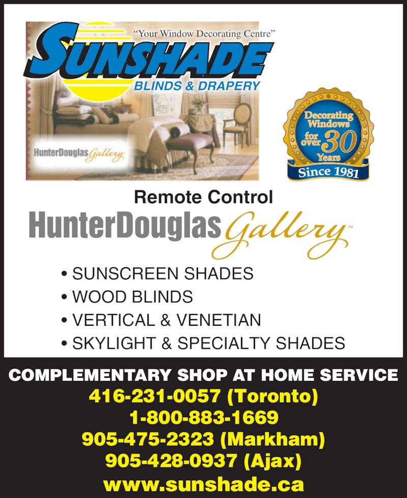"Sunshade Blinds & Drapery (416-231-0057) - Display Ad - • WOOD BLINDS • VERTICAL & VENETIAN • SKYLIGHT & SPECIALTY SHADES COMPLEMENTARY SHOP AT HOME SERVICE 416-231-0057 (Toronto) 1-800-883-1669 905-475-2323 (Markham) 905-428-0937 (Ajax) www.sunshade.ca BLINDS & DRAPERY ""Your Window Decorating Centre"" Remote Control 30 • SUNSCREEN SHADES • WOOD BLINDS • VERTICAL & VENETIAN • SKYLIGHT & SPECIALTY SHADES COMPLEMENTARY SHOP AT HOME SERVICE 416-231-0057 (Toronto) 1-800-883-1669 905-475-2323 (Markham) 905-428-0937 (Ajax) www.sunshade.ca BLINDS & DRAPERY ""Your Window Decorating Centre"" Remote Control 30 • SUNSCREEN SHADES"