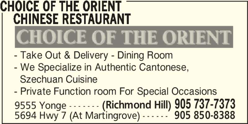 Choice Of The Orient Chinese Restaurant (9057377373) - Display Ad - CHOICE OF THE ORIENT     CHINESE RESTAURANT - Take Out & Delivery - Dining Room - We Specialize in Authentic Cantonese,   Szechuan Cuisine - Private Function room For Special Occasions 9555 Yonge - - - - - - - (Richmond Hill) 905 737-7373 5694 Hwy 7 (At Martingrove) - - - - - - 905 850-8388