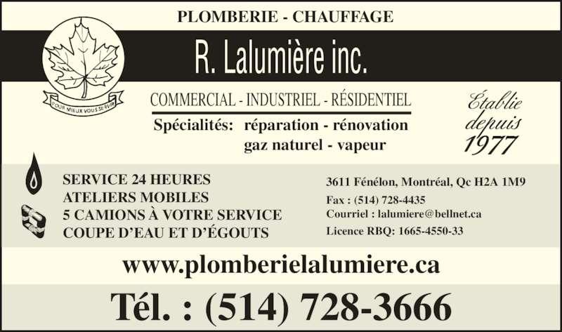 Plomberie Lalumière Robert (514-728-3666) - Annonce illustrée======= - PLOMBERIE - CHAUFFAGE COMMERCIAL - INDUSTRIEL - RÉSIDENTIEL R. Lalumière inc. Spécialités: réparation - rénovation   gaz naturel - vapeur Tél. : (514) 728-3666  Établie  depuis 1977 3611 Fénélon, Montréal, Qc H2A 1M9 Fax : (514) 728-4435 Licence RBQ: 1665-4550-33 www.plomberielalumiere.ca SERVICE 24 HEURES ATELIERS MOBILES 5 CAMIONS À VOTRE SERVICE COUPE D'EAU ET D'ÉGOUTS