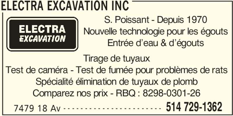 Electra Excavation (514-729-1362) - Display Ad - ELECTRA EXCAVATION INC 7479 18 Av 514 729-1362- - - - - - - - - - - - - - - - - - - - - - - S. Poissant - Depuis 1970 Nouvelle technologie pour les égouts Entrée d'eau & d'égouts Tirage de tuyaux Test de caméra - Test de fumée pour problèmes de rats Spécialité élimination de tuyaux de plomb Comparez nos prix - RBQ : 8298-0301-26 ELECTRA EXCAVATION INC 7479 18 Av 514 729-1362- - - - - - - - - - - - - - - - - - - - - - - S. Poissant - Depuis 1970 Nouvelle technologie pour les égouts Entrée d'eau & d'égouts Tirage de tuyaux Test de caméra - Test de fumée pour problèmes de rats Spécialité élimination de tuyaux de plomb Comparez nos prix - RBQ : 8298-0301-26