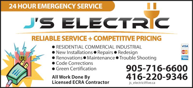 J's Electric (416-220-9346) - Display Ad - RELIABLE SERVICE + COMPETITIVE PRICING 24 HOUR EMERGENCY SERVICE •  RESIDENTIAL COMMERCIAL INDUSTRIAL •  New Installations •  Repairs  • Redesign •  Renovations    Maintenance  • Trouble Shooting •  Code Corrections •  Green Certification 905-716-6600 416-220-9346All Work Done By Licensed ECRA Contractor