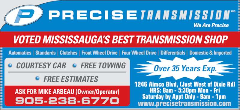 Precise Transmission Inc (905-238-6770) - Display Ad - Automatics    Standards    Clutches    Front Wheel Drive    Four Wheel Drive    Differentials    Domestic & Imported ASK FOR MIKE ARBEAU (Owner/Operator) 1246 Aimco Blvd, (Just West of Dixie Rd) HRS: 8am - 5:30pm Mon - Fri Saturday by Appt Only - 9am - 1pm  www.precisetransmission.com905-238-6770 COURTESY CAR FREE TOWING FREE ESTIMATES Over 35 Years Exp. VOTED MISSISSAUGA'S BEST TRANSMISSION SHOP