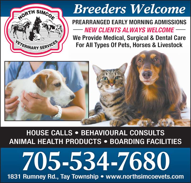 North Simcoe Veterinary Services (705-534-7680) - Display Ad - HOUSE CALLS • BEHAVIOURAL CONSULTS ANIMAL HEALTH PRODUCTS • BOARDING FACILITIES 705-534-7680 1831 Rumney Rd., Tay Township • www.northsimcoevets.com We Provide Medical, Surgical & Dental Care For All Types Of Pets, Horses & Livestock Breeders Welcome PREARRANGED EARLY MORNING ADMISSIONS NEW CLIENTS ALWAYS WELCOME