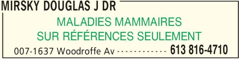 Mirsky Douglas J Dr (613-816-4710) - Annonce illustrée======= - MIRSKY DOUGLAS J DR 007-1637 Woodroffe Av 613 816-4710- - - - - - - - - - - - MALADIES MAMMAIRES SUR RÉFÉRENCES SEULEMENT