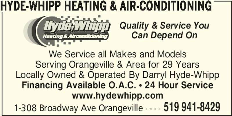 Hyde-Whipp Heating & Air-Conditioning (519-941-8429) - Display Ad - We Service all Makes and Models Serving Orangeville & Area for 29 Years Locally Owned & Operated By Darryl Hyde-Whipp Financing Available O.A.C. π 24 Hour Service www.hydewhipp.com 1-308 Broadway Ave Orangeville - - - - 519 941-8429 HYDE-WHIPP HEATING & AIR-CONDITIONING Quality & Service You Can Depend On