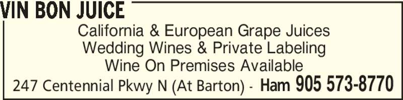 Vin Bon Juice (905-573-8770) - Display Ad - 247 Centennial Pkwy N (At Barton) - Ham 905 573-8770 California & European Grape Juices Wedding Wines & Private Labeling Wine On Premises Available VIN BON JUICE