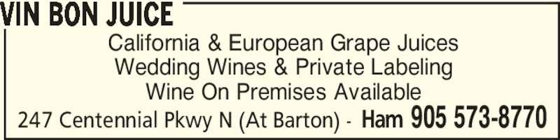 Vin Bon Juice (905-573-8770) - Display Ad - 247 Centennial Pkwy N (At Barton) - Ham 905 573-8770 California & European Grape Juices Wedding Wines & Private Labeling Wine On Premises Available VIN BON JUICE