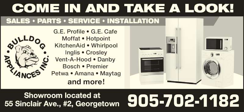 Bulldog Appliances Inc (905-702-1182) - Display Ad - SALES • PARTS • SERVICE • INSTALLATION G.E. Profile • G.E. Cafe  Moffat • Hotpoint KitchenAid • Whirlpool Inglis • Crosley Vent-A-Hood • Danby  Bosch • Premier  Petwa • Amana • Maytag and more! 905-702-1182 COME IN AND TAKE A LOOK! Showroom located at 55 Sinclair Ave., #2, Georgetown