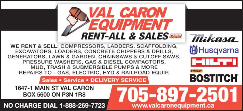 Val Caron Equipment Rent-All & Sales (705-897-2501) - Display Ad - WE RENT & SELL: COMPRESSORS, LADDERS, SCAFFOLDING, EXCAVATORS, LOADERS, CONCRETE CHIPPERS & DRILLS, GENERATORS, LAWN & GARDEN, CHAINSAWS & CUTOFF SAWS, PRESSURE WASHERS, GAS & DIESEL COMPACTORS, MUD, TRASH & SUBMERSIBLE PUMPS & MORE Sales • Service • DELIVERY SERVICE 1647-1 MAIN ST VAL CARON BOX 5600 ON P3N 1R8 705-897-2501 NO CHARGE DIAL 1-888-269-7723 www.valcaronequipment.ca REPAIRS TO - GAS, ELECTRIC, HYD & RAILROAD EQUIP.