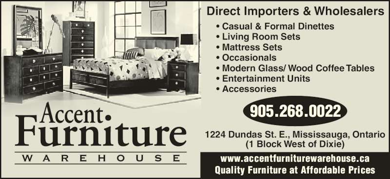 Accent Furniture Warehouse (905-268-0022) - Display Ad - • Casual & Formal Dinettes • Living Room Sets • Mattress Sets • Occasionals • Modern Glass/ Wood Coffee Tables • Entertainment Units • Accessories 905.268.0022 1224 Dundas St. E., Mississauga, Ontario (1 Block West of Dixie) www.accentfurniturewarehouse.ca Quality Furniture at Affordable Prices Direct Importers & Wholesalers • Casual & Formal Dinettes • Living Room Sets • Mattress Sets • Occasionals • Modern Glass/ Wood Coffee Tables • Entertainment Units • Accessories 905.268.0022 1224 Dundas St. E., Mississauga, Ontario (1 Block West of Dixie) www.accentfurniturewarehouse.ca Quality Furniture at Affordable Prices Direct Importers & Wholesalers