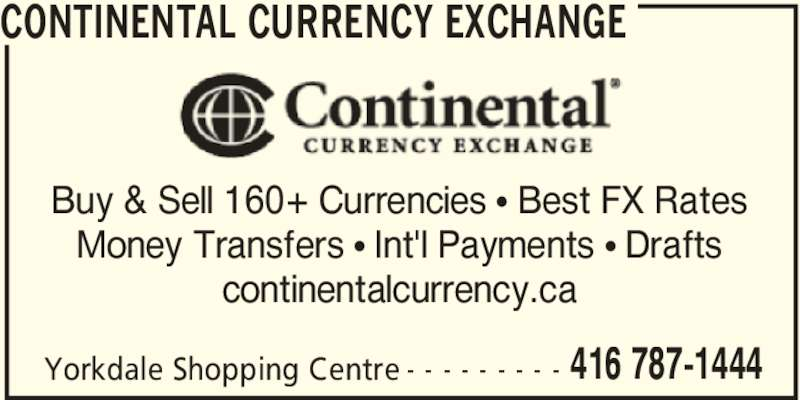 Continental Currency Exchange (416-787-1444) - Display Ad - continentalcurrency.ca CONTINENTAL CURRENCY EXCHANGE Yorkdale Shopping Centre 416 787-1444- - - - - - - - - Buy & Sell 160+ Currencies π Best FX Rates Money Transfers π Int'l Payments π Drafts continentalcurrency.ca CONTINENTAL CURRENCY EXCHANGE Yorkdale Shopping Centre 416 787-1444- - - - - - - - - Buy & Sell 160+ Currencies π Best FX Rates Money Transfers π Int'l Payments π Drafts