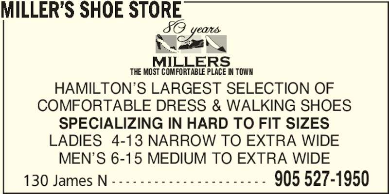 Miller's Shoe Store (905-527-1950) - Display Ad - COMFORTABLE DRESS & WALKING SHOES SPECIALIZING IN HARD TO FIT SIZES LADIES  4-13 NARROW TO EXTRA WIDE MEN'S 6-15 MEDIUM TO EXTRA WIDE 130 James N - - - - - - - - - - - - - - - - - - - - - - 905 527-1950 MILLER'S SHOE STORE THE MOST COMFORTABLE PLACE IN TOWN HAMILTON'S LARGEST SELECTION OF COMFORTABLE DRESS & WALKING SHOES HAMILTON'S LARGEST SELECTION OF SPECIALIZING IN HARD TO FIT SIZES LADIES  4-13 NARROW TO EXTRA WIDE MEN'S 6-15 MEDIUM TO EXTRA WIDE 130 James N - - - - - - - - - - - - - - - - - - - - - - 905 527-1950 MILLER'S SHOE STORE THE MOST COMFORTABLE PLACE IN TOWN
