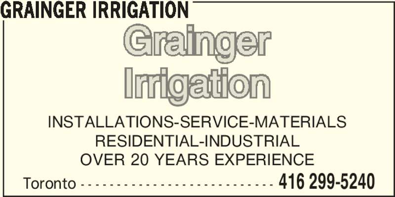 Grainger Irrigation (416-299-5240) - Display Ad - INSTALLATIONS-SERVICE-MATERIALS RESIDENTIAL-INDUSTRIAL OVER 20 YEARS EXPERIENCE Toronto - - - - - - - - - - - - - - - - - - - - - - - - - - - 416 299-5240 GRAINGER IRRIGATION