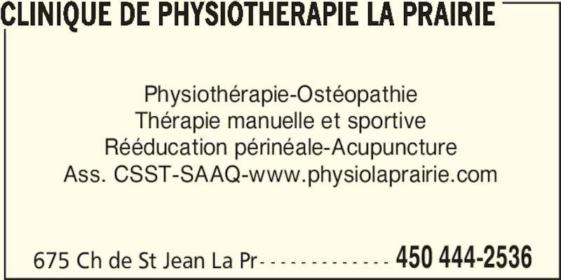 Clinique De Physiothérapie La Prairie (450-444-2536) - Annonce illustrée======= - Thérapie manuelle et sportive Rééducation périnéale-Acupuncture Ass. CSST-SAAQ-www.physiolaprairie.com Physiothérapie-Ostéopathie 675 Ch de St Jean La Pr - - - - - - - - - - - - - 450 444-2536 CLINIQUE DE PHYSIOTHERAPIE LA PRAIRIE