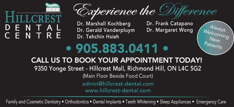 Hillcrest Dental Centre (905-883-0411) - Display Ad - Family and Cosmetic Dentistry • Orthodontics • Dental Implants • Teeth Whitening • Sleep Appliances •  Emergency Care Dr. Marshall Kochberg Dr. Gerald Vanderpluym Dr. Tehchin Hsieh            Dr. Frank Catapano Dr. Margaret Wong AlwaysWelcomingNew CALL US TO BOOK YOUR APPOINTMENT TODAY!  9350 Yonge Street - Hillcrest Mall, Richmond Hill, ON L4C 5G2 (Main Floor Beside Food Court) www.hillcrest-dental.com Patients • 905.883.0411 •