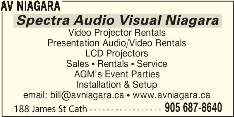 Spectra Audio-Visual Services (905-687-8640) - Display Ad - AV NIAGARA Video Projector Rentals Presentation Audio/Video Rentals LCD Projectors Sales π Rentals π Service AGM's Event Parties Installation & Setup 188 James St Cath - - - - - - - - - - - - - - - - - 905 687-8640 AV NIAGARA Video Projector Rentals Presentation Audio/Video Rentals LCD Projectors Sales π Rentals π Service AGM's Event Parties Installation & Setup 188 James St Cath - - - - - - - - - - - - - - - - - 905 687-8640