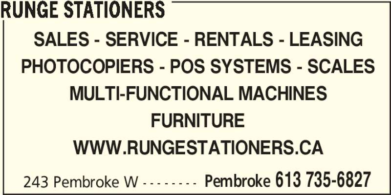 Runge Stationers (613-735-6827) - Display Ad - RUNGE STATIONERS SALES - SERVICE - RENTALS - LEASING PHOTOCOPIERS - POS SYSTEMS - SCALES MULTI-FUNCTIONAL MACHINES FURNITURE WWW.RUNGESTATIONERS.CA 243 Pembroke W - - - - - - - - Pembroke 613 735-6827