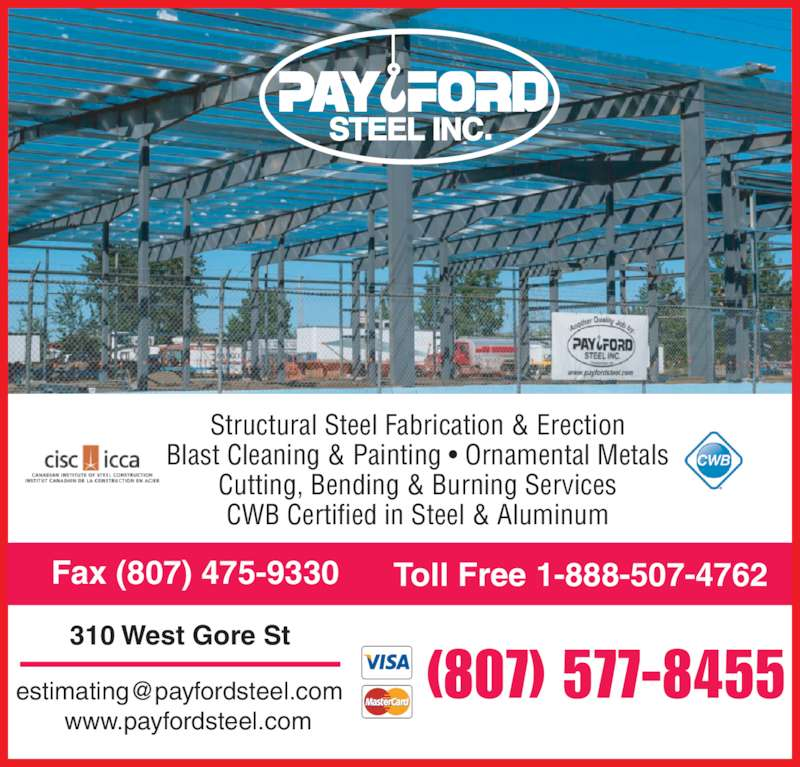 Payford Steel Inc (807-577-8455) - Display Ad - Structural Steel Fabrication & Erection Blast Cleaning & Painting • Ornamental Metals Cutting, Bending & Burning Services CWB Certified in Steel & Aluminum (807) 577-8455 310 West Gore St www.payfordsteel.com Fax (807) 475-9330 Toll Free 1-888-507-4762