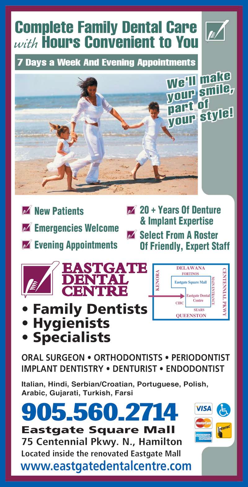 Eastgate Dental Centre (905-560-2714) - Display Ad - Complete Family Dental Care with Hours Convenient to You www.eastgatedentalcentre.com 75 Centennial Pkwy. N., Hamilton Located inside the renovated Eastgate Mall Eastgate Square Mall • Family Dentists • Hygienists • Specialists ORAL SURGEON • ORTHODONTISTS • PERIODONTIST IMPLANT DENTISTRY • DENTURIST • ENDODONTIST 7 Days a Week And Evening Appointments 905.560.2714 20 + Years Of Denture & Implant Expertise Select From A Roster Of Friendly, Expert Staff New Patients Emergencies Welcome Evening Appointments Italian, Hindi, Serbian/Croatian, Portuguese, Polish, Arabic, Gujarati, Turkish, Farsi We'll mak your smi le, part of your styl e!