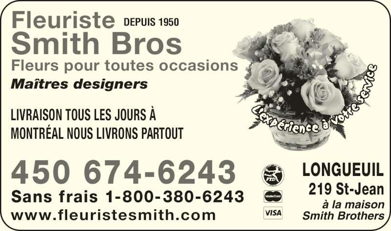 Fleuristes Smith Brothers (450-674-6243) - Annonce illustrée======= - Maîtres designers Fleurs pour toutes occasions DEPUIS 1950Fleuriste Smith Bros 450 674-6243 Sans frais 1-800-380-6243 LIVRAISON TOUS LES JOURS À MONTRÉAL NOUS LIVRONS PARTOUT LONGUEUIL 219 St-Jean www.fleuristesmith.com