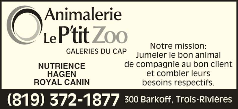 Animalerie Le P'tit Zoo (819-372-1877) - Annonce illustrée======= - Notre mission: Jumeler le bon animal de compagnie au bon client et combler leurs besoins respectifs. NUTRIENCE HAGEN ROYAL CANIN (819) 372-1877 300 Barkoff, Trois-Rivières GALERIES DU CAP