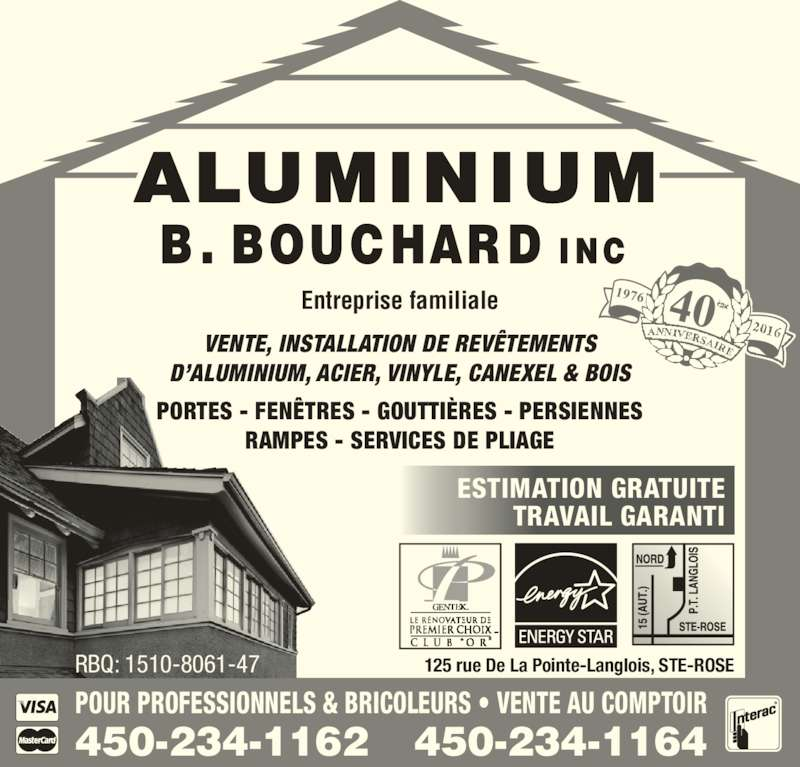 Aluminium B Bouchard Inc (450-622-9543) - Annonce illustrée======= - VENTE, INSTALLATION DE REVÊTEMENTS D'ALUMINIUM, ACIER, VINYLE, CANEXEL & BOIS PORTES - FENÊTRES - GOUTTIÈRES - PERSIENNES RAMPES - SERVICES DE PLIAGE Entreprise familiale RBQ: 1510-8061-47 125 rue De La Pointe-Langlois, STE-ROSE 450-234-1164450-234-1162 POUR PROFESSIONNELS & BRICOLEURS • VENTE AU COMPTOIR ESTIMATION GRATUITE TRAVAIL GARANTI 1976 40