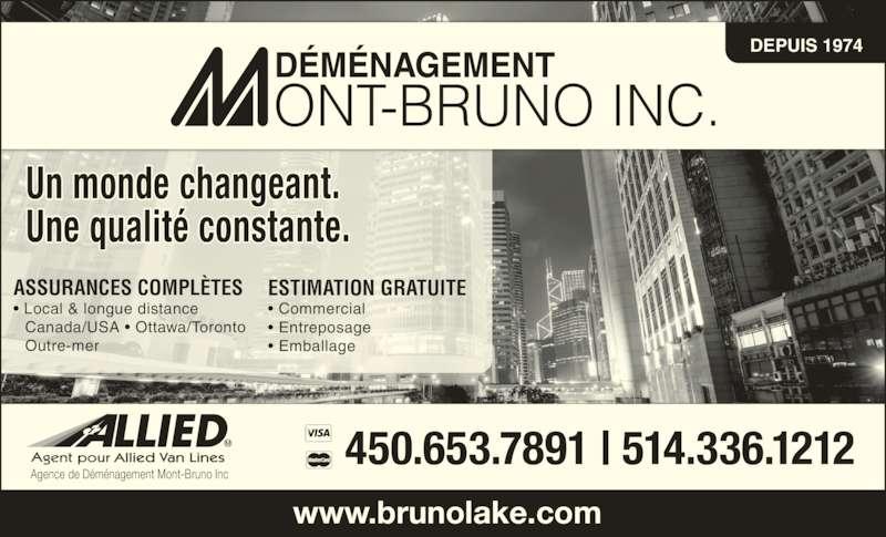Mount-Bruno Lakeshore Inc (450-653-7891) - Annonce illustrée======= - ASSURANCES COMPLÈTES • Local & longue distance  Canada/USA • Ottawa/Toronto  Outre-mer Un monde changeant. Une qualité constante. ESTIMATION GRATUITE • Commercial • Entreposage • Emballage Agence de Déménagement Mont-Bruno Inc DEPUIS 1974  www.brunolake.com 450.653.7891 | 514.336.1212