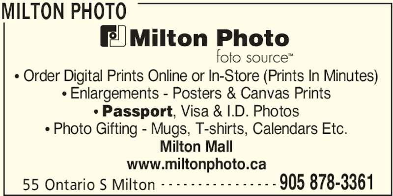 Milton Photo (905-878-3361) - Display Ad - MILTON PHOTO 55 Ontario S Milton 905 878-3361- - - - - - - - - - - - - - - - • Order Digital Prints Online or In-Store (Prints In Minutes) • Enlargements - Posters & Canvas Prints • Passport, Visa & I.D. Photos • Photo Gifting - Mugs, T-shirts, Calendars Etc. Milton Mall www.miltonphoto.ca