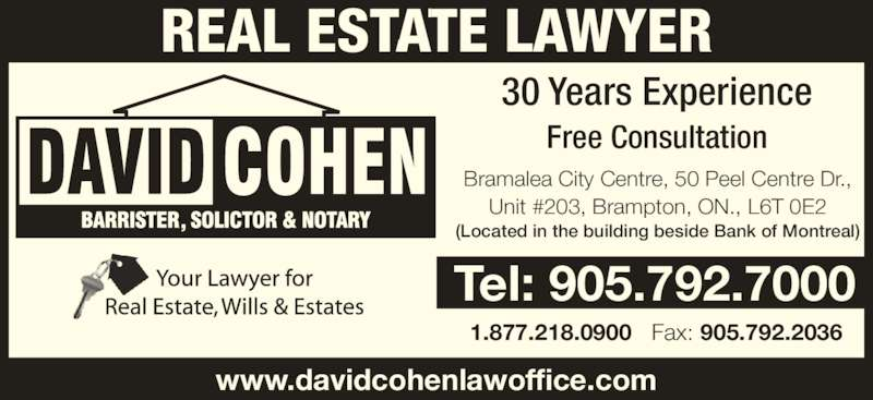 David Cohen (905-792-7000) - Display Ad - 30 Years Experience Free Consultation Bramalea City Centre, 50 Peel Centre Dr., Unit #203, Brampton, ON., L6T 0E2 (Located in the building beside Bank of Montreal) www.davidcohenlawoffice.com Tel: 905.792.7000 1.877.218.0900   Fax: 905.792.2036 REAL ESTATE LAWYER