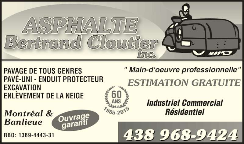 """Asphalte Bertrand Cloutier Inc (514-352-6894) - Annonce illustrée======= - Montréal & Banlieue RBQ: 1369-4443-31 PAVAGE DE TOUS GENRES PAVÉ-UNI - ENDUIT PROTECTEUR EXCAVATION ENLÈVEMENT DE LA NEIGE """" Main-d'oeuvre professionnelle"""" ESTIMATION GRATUITE Industriel Commercial Résidentiel 438 968-9424 Ouvragegaranti 60 ANS"""