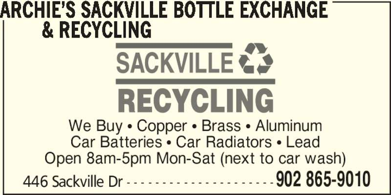 Archie's Sackville Bottle Exchange & Recycling (902-865-9010) - Display Ad - We Buy π Copper π Brass π Aluminum Car Batteries π Car Radiators π Lead Open 8am-5pm Mon-Sat (next to car wash) 446 Sackville Dr - - - - - - - - - - - - - - - - - - - - -902 865-9010 ARCHIE'S SACKVILLE BOTTLE EXCHANGE         & RECYCLING