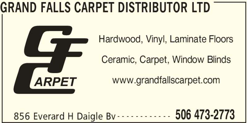 Grand Falls Carpet Distributor Ltd (506-473-2773) - Display Ad - GRAND FALLS CARPET DISTRIBUTOR LTD 856 Everard H Daigle Bv - - - - - - - - - - - - Hardwood, Vinyl, Laminate Floors Ceramic, Carpet, Window Blinds www.grandfallscarpet.com 506 473-2773