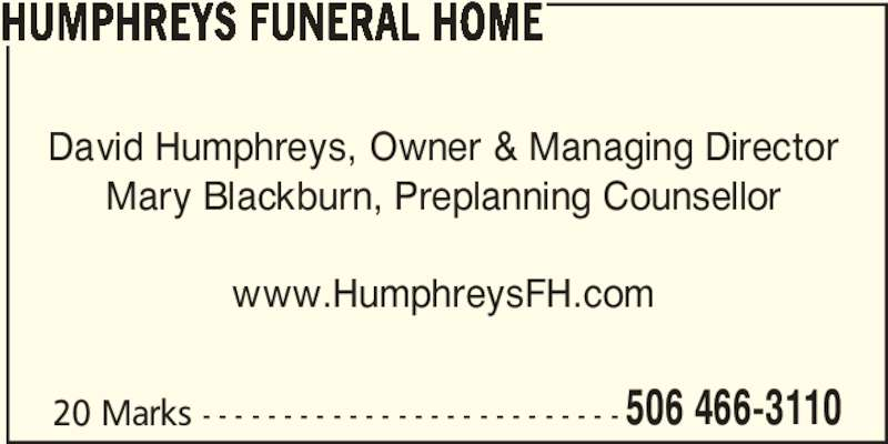 Humphreys Funeral Home (506-466-3110) - Display Ad - 506 466-3110 HUMPHREYS FUNERAL HOME David Humphreys, Owner & Managing Director Mary Blackburn, Preplanning Counsellor www.HumphreysFH.com 20 Marks - - - - - - - - - - - - - - - - - - - - - - - - - -