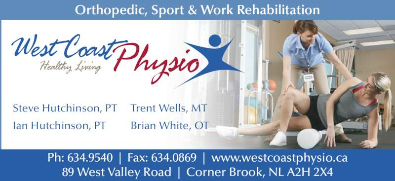 West Coast Physiotherapy Clinic (709-634-9540) - Display Ad - Steve Hutchinson, PT Ian Hutchinson, PT Trent Wells, MT Brian White, OT Orthopedic, Sport & Work Rehabilitation Ph: 634.9540  |  Fax: 634.0869  |  www.westcoastphysio.ca 89 West Valley Road  |  Corner Brook, NL A2H 2X4