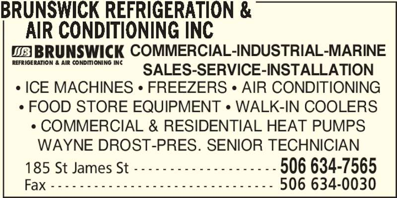 Brunswick Refrigeration & Air Conditioning Inc (506-634-7565) - Display Ad - BRUNSWICK REFRIGERATION &      AIR CONDITIONING INC Fax - - - - - - - - - - - - - - - - - - - - - - - - - - - - - - - 506 634-0030 185 St James St - - - - - - - - - - - - - - - - - - - - 506 634-7565 π ICE MACHINES π FREEZERS π AIR CONDITIONING  π FOOD STORE EQUIPMENT π WALK-IN COOLERS  π COMMERCIAL & RESIDENTIAL HEAT PUMPS WAYNE DROST-PRES. SENIOR TECHNICIAN COMMERCIAL-INDUSTRIAL-MARINE SALES-SERVICE-INSTALLATION REFRIGERATION & AIR CONDITIONING INC