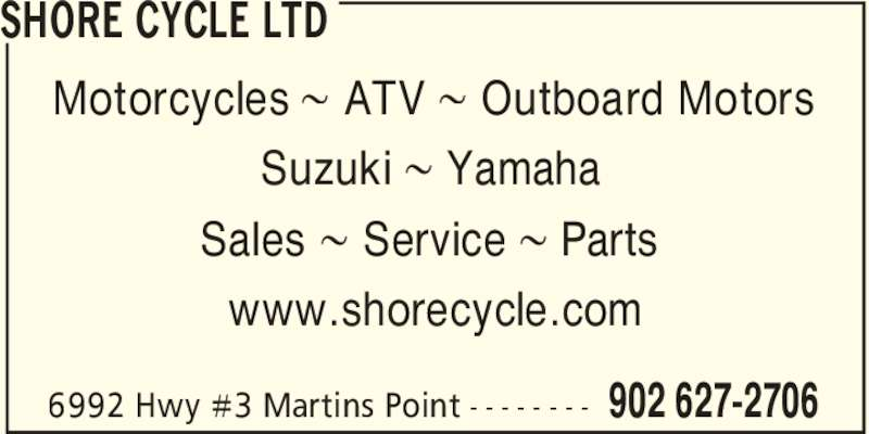 Shore Cycle Ltd (902-627-2706) - Display Ad - Sales 8 Service 8 Parts www.shorecycle.com SHORE CYCLE LTD 902 627-27066992 Hwy #3 Martins Point - - - - - - - - Motorcycles 8 ATV 8 Outboard Motors Suzuki 8 Yamaha