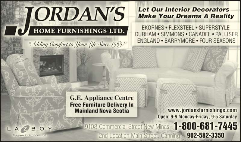 "Jordan's Home Furnishings Ltd (902-681-7445) - Display Ad - ""Adding Comfort to Your Life Since 1969!"" EKORNES • FLEXSTEEL • SUPERSTYLE  DURHAM • SIMMONS • CANADEL • PALLISER ENGLAND • BARRYMORE • FOUR SEASONS Free Furniture Delivery In Mainland Nova Scotia G.E. Appliance Centre Let Our Interior Decorators Make Your Dreams A Reality 1-800-681-7445 902-582-3350 9108 Commercial Street New Minas 2nd Location Main Street, Canning Open: 9-9 Monday-Friday, 9-5 Saturday www.jordansfurnishings.com ""Adding Comfort to Your Life Since 1969!"" EKORNES • FLEXSTEEL • SUPERSTYLE  DURHAM • SIMMONS • CANADEL • PALLISER ENGLAND • BARRYMORE • FOUR SEASONS Free Furniture Delivery In Mainland Nova Scotia G.E. Appliance Centre Let Our Interior Decorators Make Your Dreams A Reality 1-800-681-7445 902-582-3350 9108 Commercial Street New Minas 2nd Location Main Street, Canning Open: 9-9 Monday-Friday, 9-5 Saturday www.jordansfurnishings.com"