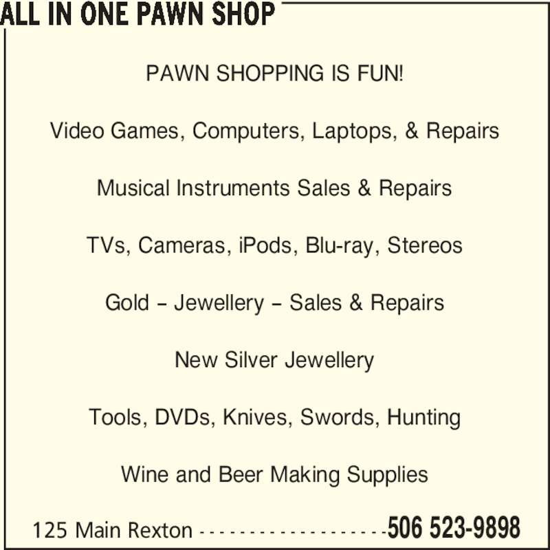 All In One (506-523-9898) - Display Ad - 125 Main Rexton - - - - - - - - - - - - - - - - - - -506 523-9898 PAWN SHOPPING IS FUN! Video Games, Computers, Laptops, & Repairs Musical Instruments Sales & Repairs TVs, Cameras, iPods, Blu-ray, Stereos Gold - Jewellery - Sales & Repairs New Silver Jewellery Tools, DVDs, Knives, Swords, Hunting Wine and Beer Making Supplies ALL IN ONE PAWN SHOP