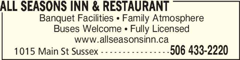 All Seasons Inn & Restaurant (506-433-2220) - Annonce illustrée======= - Banquet Facilities • Family Atmosphere Buses Welcome • Fully Licensed www.allseasonsinn.ca 506 433-22201015 Main St Sussex - - - - - - - - - - - - - - - - ALL SEASONS INN & RESTAURANT