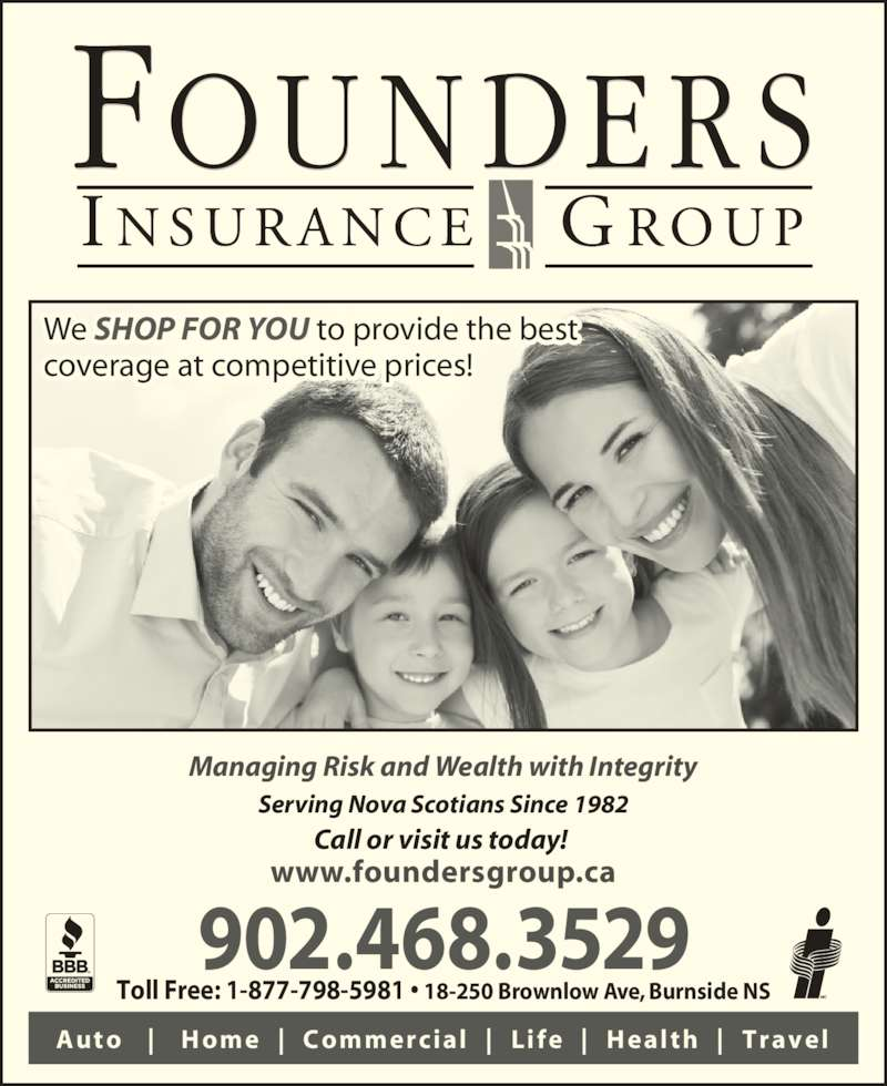 Founders Insurance Group Inc (902-468-3529) - Display Ad - We SHOP FOR YOU to provide the best coverage at competitive prices! Call or visit us today!  902.468.3529 Auto        Home      Commercial       L i fe       Health      Travel Managing Risk and Wealth with Integrity www.foundersgroup.ca Toll Free: 1-877-798-5981 • 18-250 Brownlow Ave, Burnside NS Serving Nova Scotians Since 1982