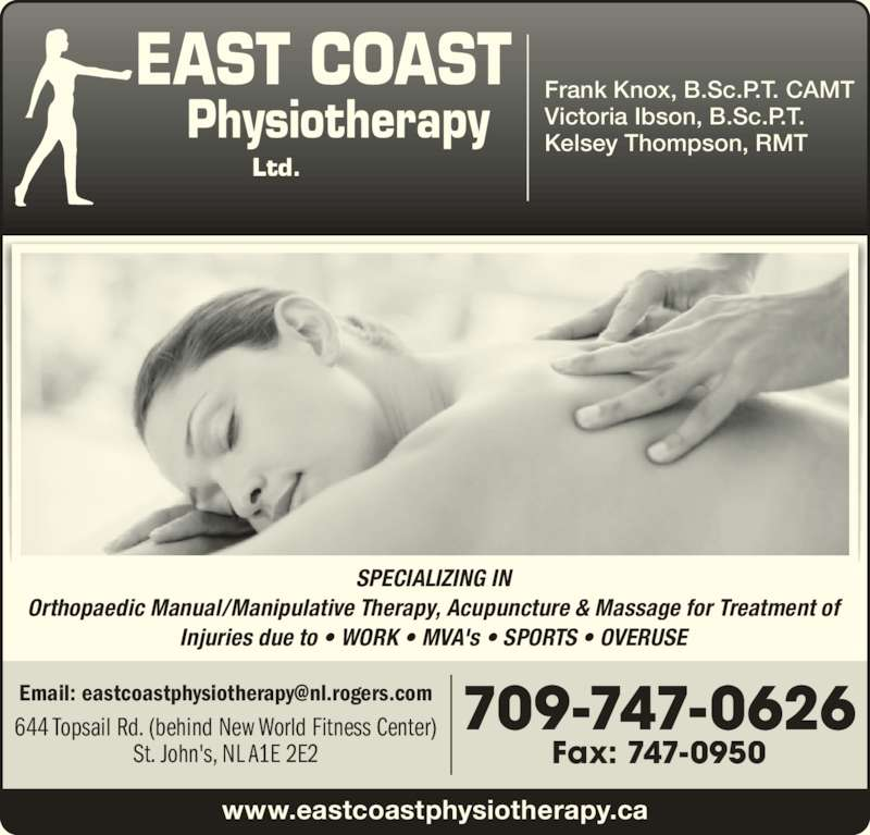 East Coast Physiotherapy (709-747-0626) - Display Ad - SPECIALIZING IN Orthopaedic Manual/Manipulative Therapy, Acupuncture & Massage for Treatment of Injuries due to • WORK • MVA's • SPORTS • OVERUSE Frank Knox, B.Sc.P.T. CAMT Victoria Ibson, B.Sc.P.T. Kelsey Thompson, RMT www.eastcoastphysiotherapy.ca 709-747-0626 Fax: 747-0950 644 Topsail Rd. (behind New World Fitness Center) St. John's, NL A1E 2E2