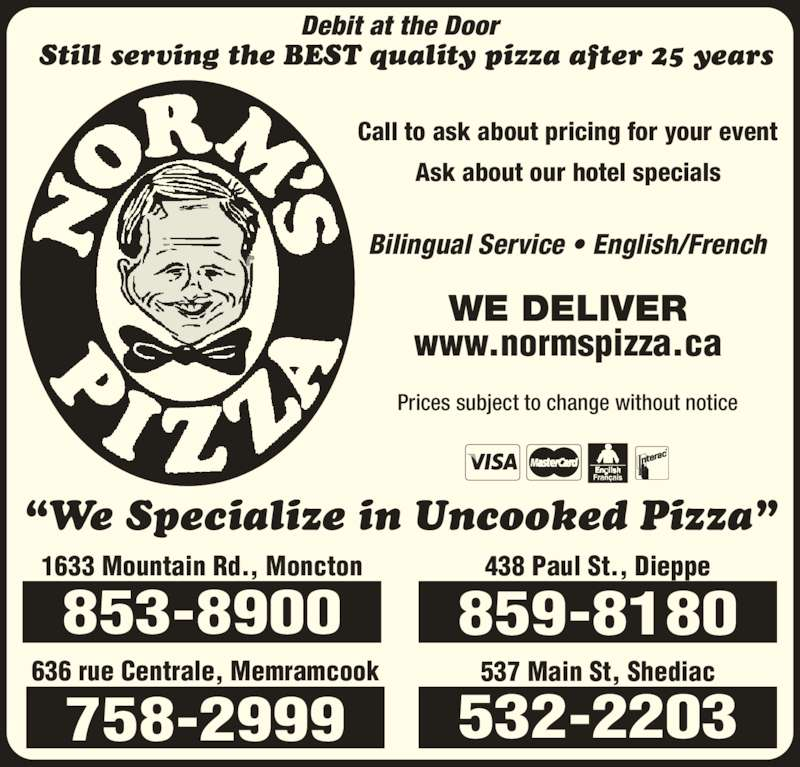 "Norm's Pizza (5068598180) - Annonce illustrée======= - www.normspizza.ca Bilingual Service • English/French Call to ask about pricing for your event Ask about our hotel specials Prices subject to change without notice WE DELIVER 537 Main St, Shediac 532-2203 636 rue Centrale, Memramcook 758-2999 438 Paul St., Dieppe 859-8180 1633 Mountain Rd., Moncton 853-8900 Debit at the Door Still serving the BEST quality pizza after 25 years ""We Specialize in Uncooked Pizza"""