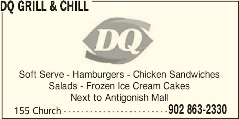 Dairy Queen (902-863-2330) - Annonce illustrée======= - DQ GRILL & CHILL 155 Church - - - - - - - - - - - - - - - - - - - - - - - -902 863-2330 Soft Serve - Hamburgers - Chicken Sandwiches Salads - Frozen Ice Cream Cakes Next to Antigonish Mall
