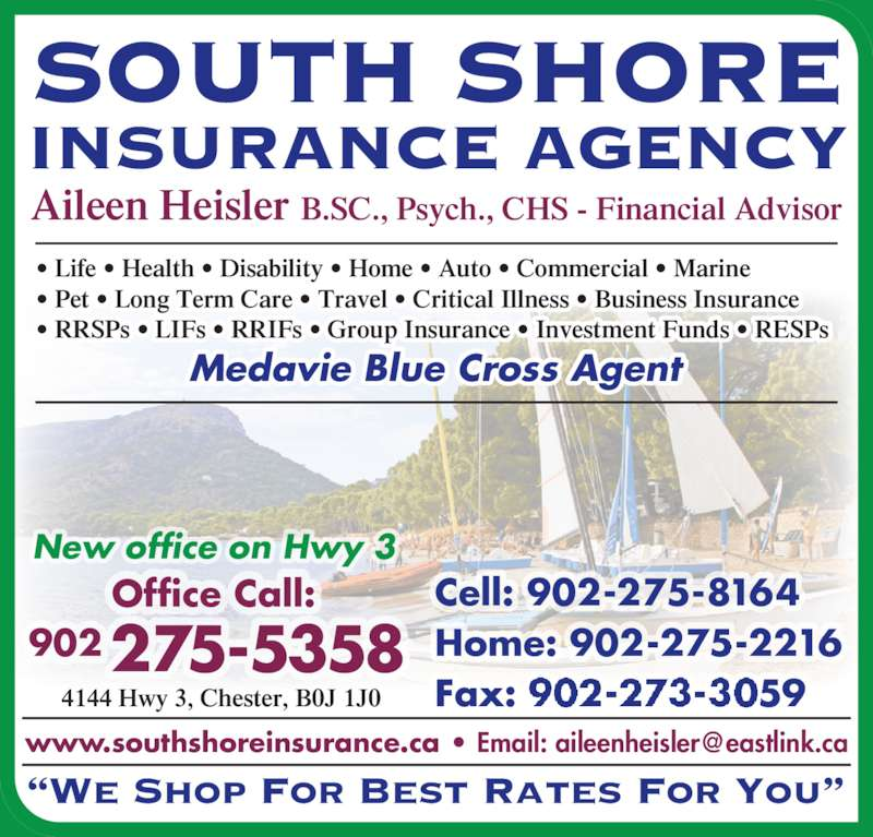 "South Shore Insurance Agency (902-275-5358) - Display Ad - SOUTH SHORE INSURANCE AGENCY ""We Shop For Best Rates For You"" 4144 Hwy 3, Chester, B0J 1J0 Aileen Heisler B.SC., Psych., CHS - Financial Advisor Cell: 902-275-8164 Home: 902-275-2216 Fax: 902-273-3059 Office Call: New office on Hwy 3 Medavie Blue Cross Agent 902275-5358 • Life • Health • Disability • Home • Auto • Commercial • Marine • Pet • Long Term Care • Travel • Critical Illness • Business Insurance • RRSPs • LIFs • RRIFs • Group Insurance • Investment Funds • RESPs"