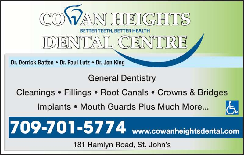 Cowan Heights Dental Centre (709-364-2654) - Display Ad - General Dentistry Cleanings • Fillings • Root Canals • Crowns & Bridges  Implants • Mouth Guards Plus Much More... Dr. Derrick Batten • Dr. Paul Lutz • Dr. Jon King 181 Hamlyn Road, St. John's www.cowanheightsdental.com709-701-5774