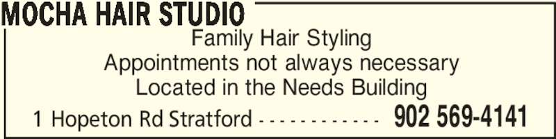 Mocha Hair Studio (902-569-4141) - Display Ad - Family Hair Styling Appointments not always necessary Located in the Needs Building MOCHA HAIR STUDIO 902 569-41411 Hopeton Rd Stratford - - - - - - - - - - - -