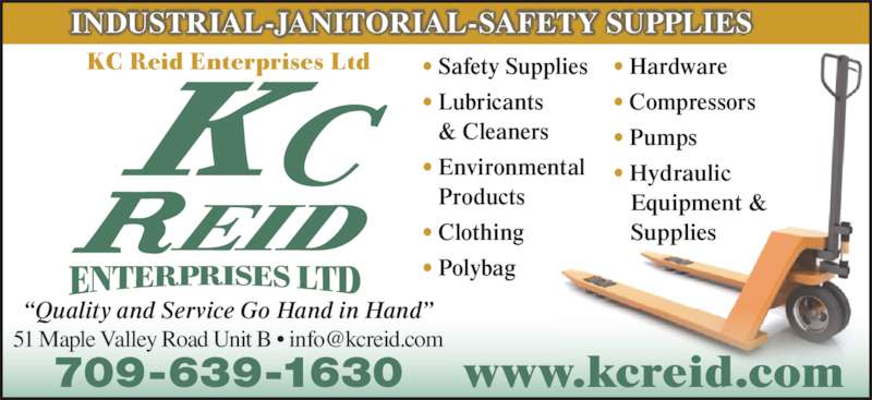 "Reid K C Enterprises Ltd (709-639-1630) - Display Ad - KC Reid Enterprises Ltd INDUSTRIAL-JANITORIAL-SAFETY SUPPLIES www.kcreid.com ""Quality and Service Go Hand in Hand"" • Safety Supplies • Lubricants    & Cleaners • Environmental    Products • Clothing • Polybag • Hardware • Compressors • Pumps • Hydraulic  Equipment &  Supplies 709-639-1630"