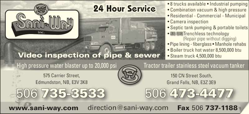 Sani-Way Inc (506-473-4477) - Display Ad - 150 CN Street South, Grand Falls, NB, E3Z 3E9 506 473-4477 Video inspection of pipe & sewer 575 Carrier Street, Edmundston, NB, E3V 3K8 24 Hour Service inc. High pressure water blaster up to 20,000 psi Tractor trailer stainless steel vacuum tanker 506 735-3533 NO DIG • 8 trucks available • Industrial pumping • Combination vacuum & high pressure • Residential - Commercial - Municipal • Camera inspection • Septic tank pumping & portable toilets • Pipe lining - fiberglass • Manhole rehabs  • Boiler truck hot water 8,500,000 btu  • Steam truck 4,500,000 btu •          Trenchless technology               (Repair pipe without digging)